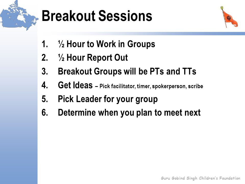 Breakout Sessions 1.½ Hour to Work in Groups 2.½ Hour Report Out 3.Breakout Groups will be PTs and TTs 4.Get Ideas – Pick facilitator, timer, spokerperson, scribe 5.Pick Leader for your group 6.Determine when you plan to meet next Guru Gobind Singh Children's Foundation