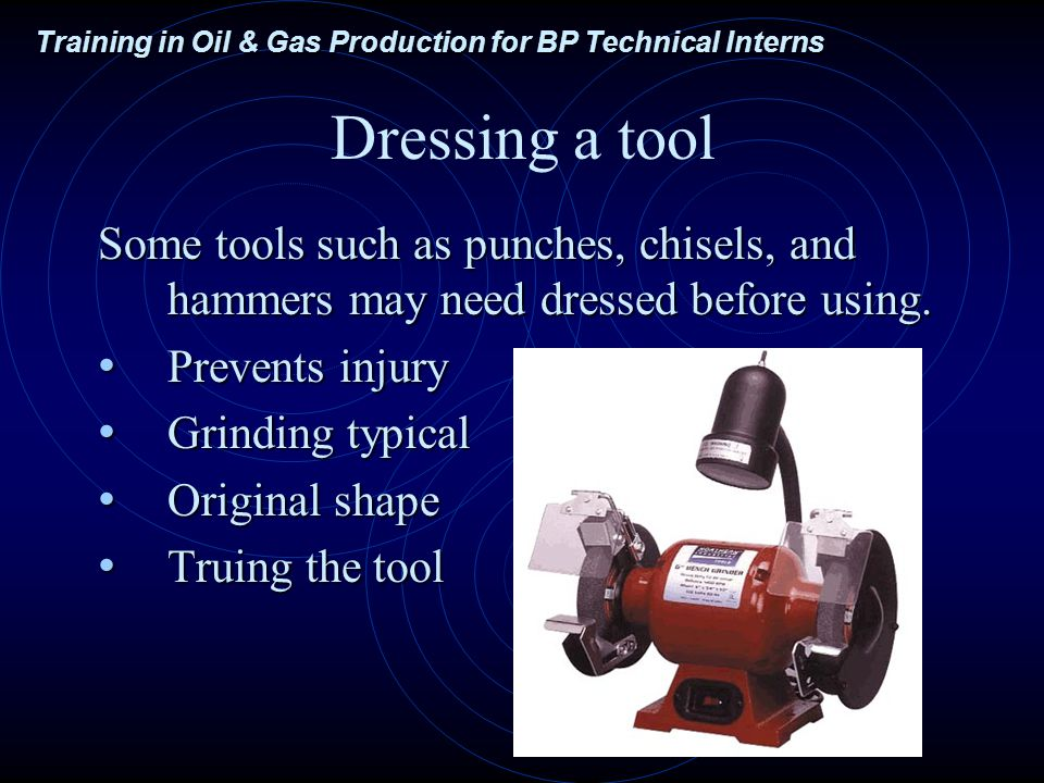 Training in Oil & Gas Production for BP Technical Interns Dressing a tool Some tools such as punches, chisels, and hammers may need dressed before using.