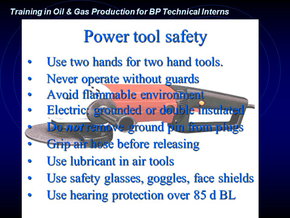 Training in Oil & Gas Production for BP Technical Interns Power tool safety Use two hands for two hand tools.Use two hands for two hand tools.