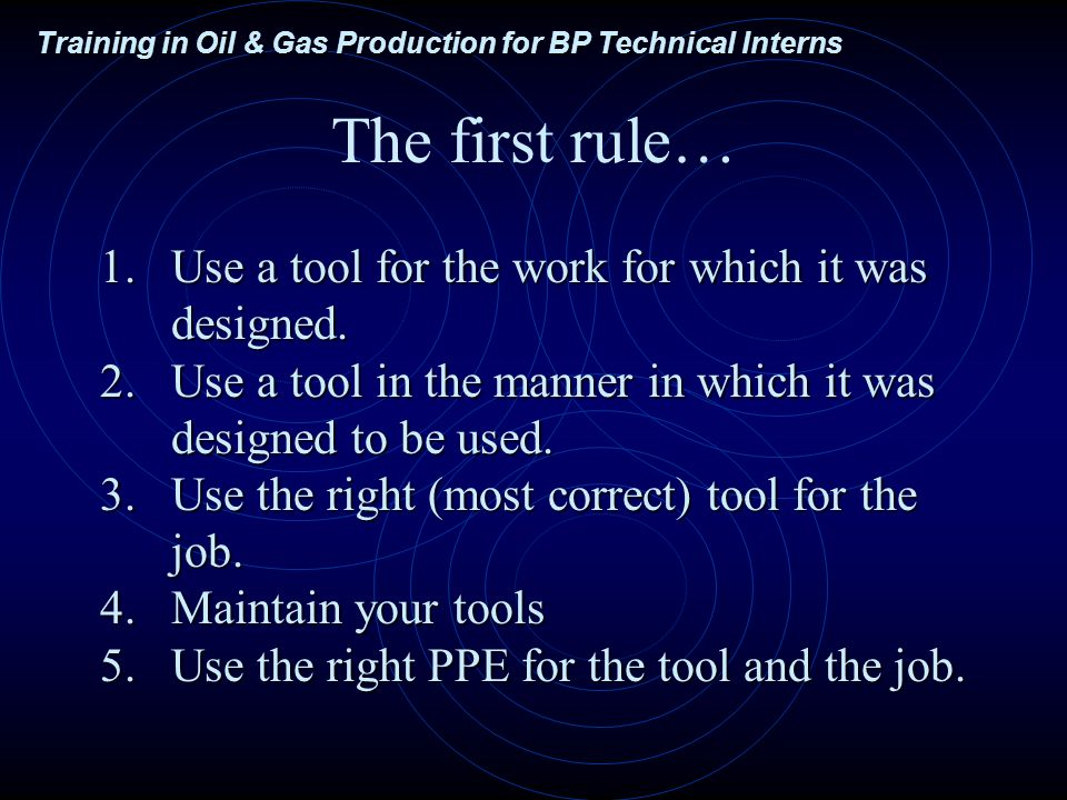Training in Oil & Gas Production for BP Technical Interns The first rule… 1.Use a tool for the work for which it was designed.