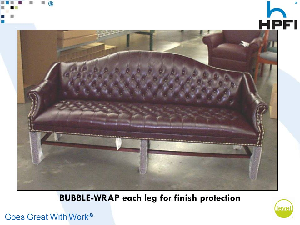 Goes Great With Work ® BUBBLE-WRAP each leg for finish protection