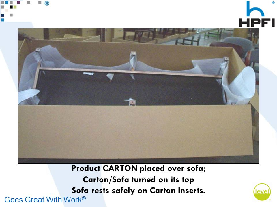 Goes Great With Work ® Product CARTON placed over sofa; Carton/Sofa turned on its top Sofa rests safely on Carton Inserts.