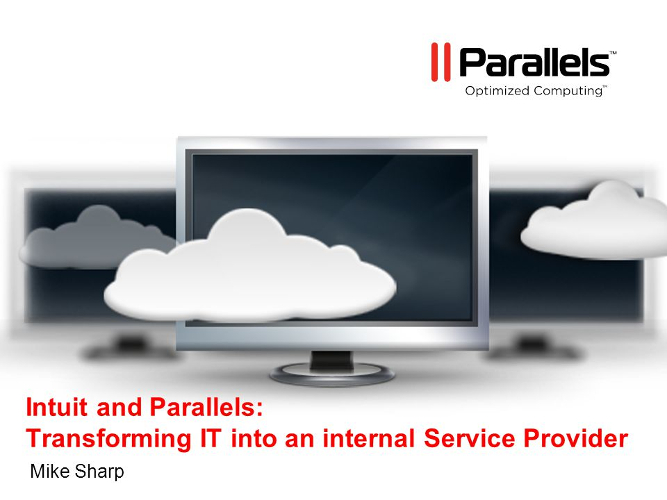Parallels – Optimized Computing TM 2 Agenda Introduction to Intuit IT business direction How leveraging Parallels as a component to get there Enterprise mindset shifts with this direction