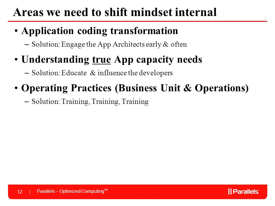 Parallels – Optimized Computing TM 12 Areas we need to shift mindset internal Application coding transformation – Solution: Engage the App Architects early & often Understanding true App capacity needs – Solution: Educate & influence the developers Operating Practices (Business Unit & Operations) – Solution: Training, Training, Training