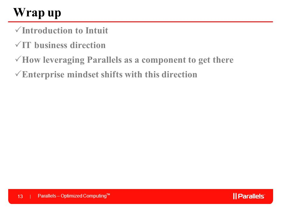Parallels – Optimized Computing TM 13 Wrap up  Introduction to Intuit  IT business direction  How leveraging Parallels as a component to get there  Enterprise mindset shifts with this direction