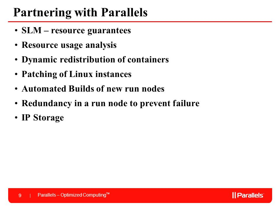 Parallels – Optimized Computing TM 9 Partnering with Parallels SLM – resource guarantees Resource usage analysis Dynamic redistribution of containers Patching of Linux instances Automated Builds of new run nodes Redundancy in a run node to prevent failure IP Storage