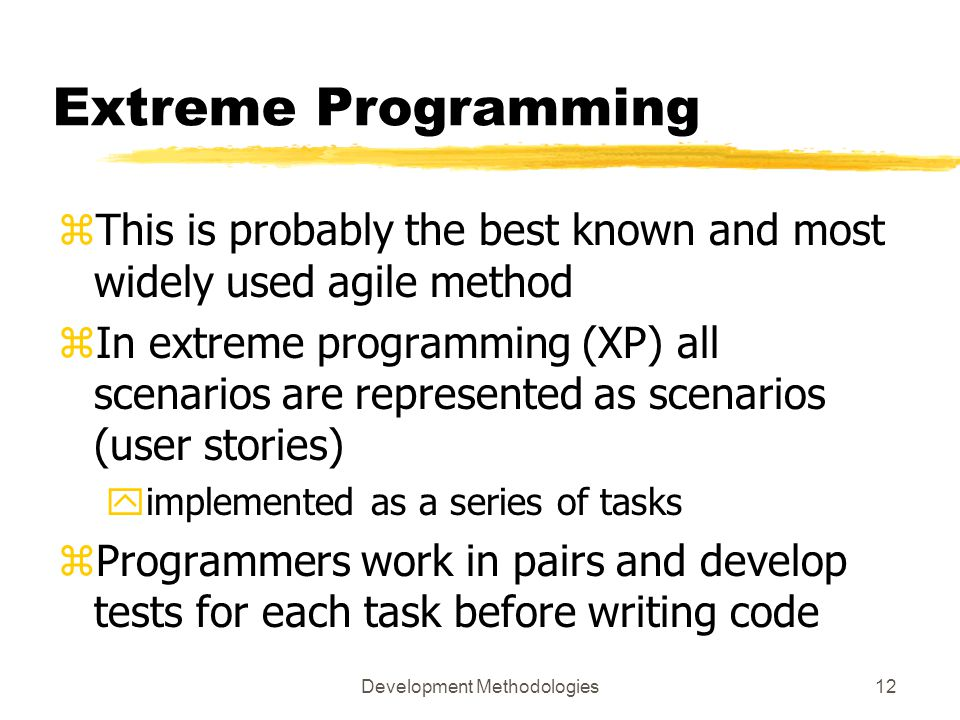 Development Methodologies12 Extreme Programming zThis is probably the best known and most widely used agile method zIn extreme programming (XP) all scenarios are represented as scenarios (user stories) yimplemented as a series of tasks zProgrammers work in pairs and develop tests for each task before writing code