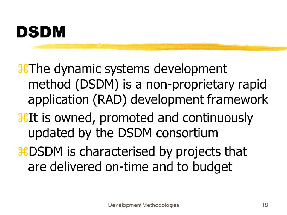 Development Methodologies18 DSDM zThe dynamic systems development method (DSDM) is a non-proprietary rapid application (RAD) development framework zIt is owned, promoted and continuously updated by the DSDM consortium zDSDM is characterised by projects that are delivered on-time and to budget