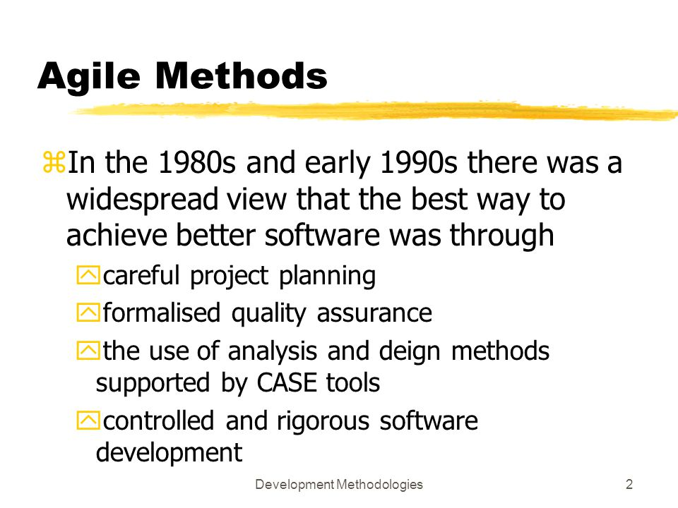 Development Methodologies2 Agile Methods zIn the 1980s and early 1990s there was a widespread view that the best way to achieve better software was through ycareful project planning yformalised quality assurance ythe use of analysis and deign methods supported by CASE tools ycontrolled and rigorous software development