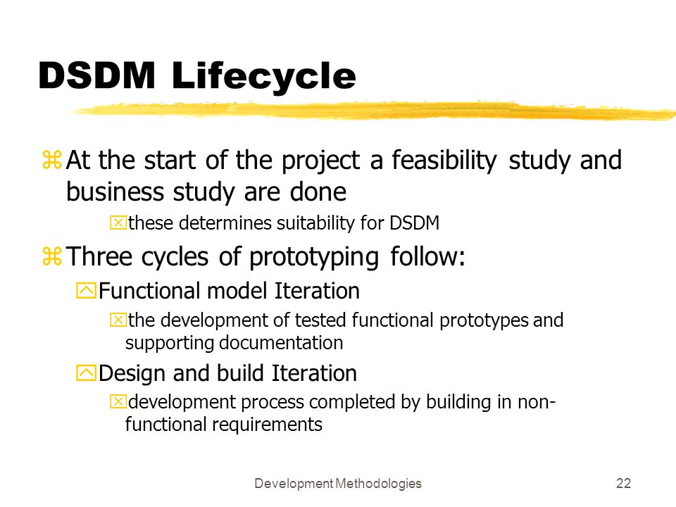 Development Methodologies22 DSDM Lifecycle zAt the start of the project a feasibility study and business study are done xthese determines suitability for DSDM zThree cycles of prototyping follow: yFunctional model Iteration xthe development of tested functional prototypes and supporting documentation yDesign and build Iteration xdevelopment process completed by building in non- functional requirements