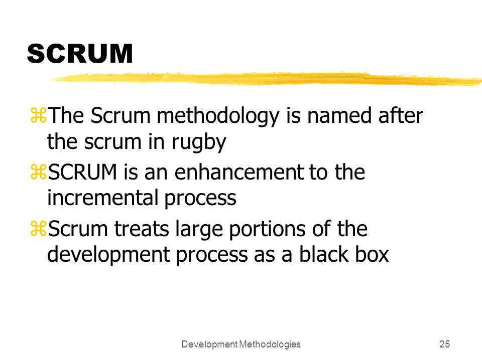 Development Methodologies25 SCRUM zThe Scrum methodology is named after the scrum in rugby zSCRUM is an enhancement to the incremental process zScrum treats large portions of the development process as a black box