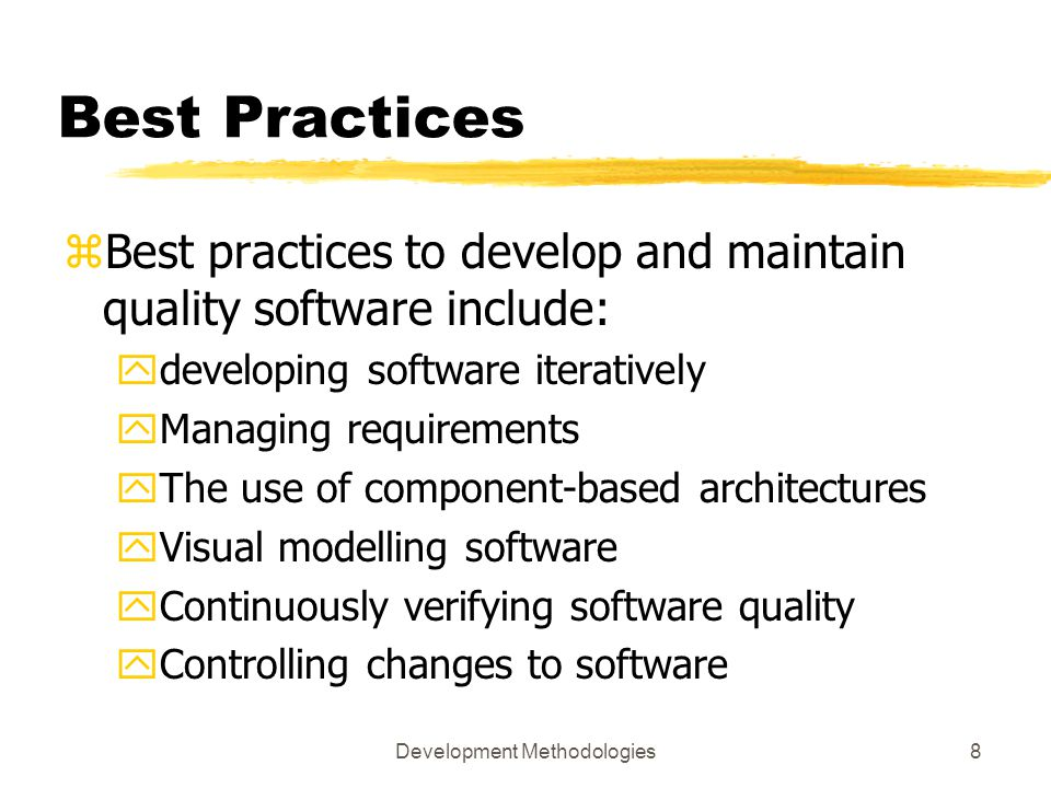 Development Methodologies8 Best Practices zBest practices to develop and maintain quality software include: ydeveloping software iteratively yManaging requirements yThe use of component-based architectures yVisual modelling software yContinuously verifying software quality yControlling changes to software
