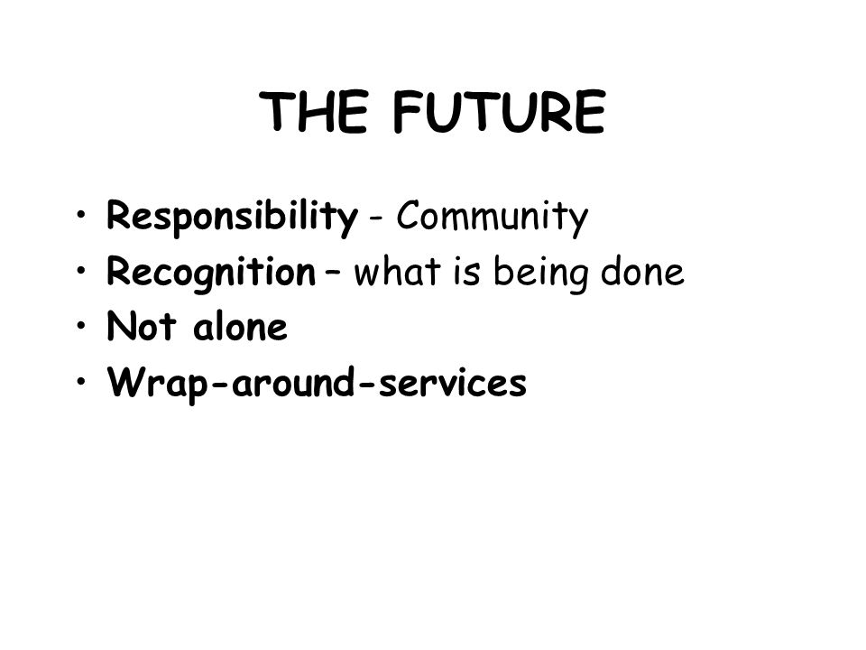 THE FUTURE Responsibility - Community Recognition – what is being done Not alone Wrap-around-services