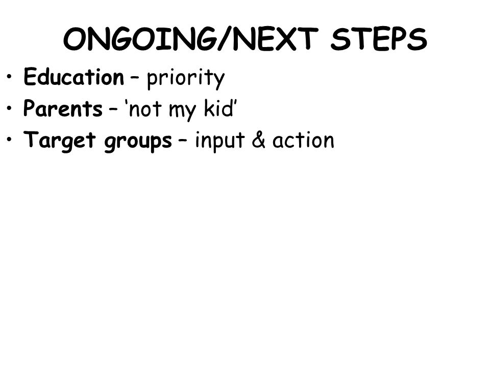 ONGOING/NEXT STEPS Education – priority Parents – 'not my kid' Target groups – input & action