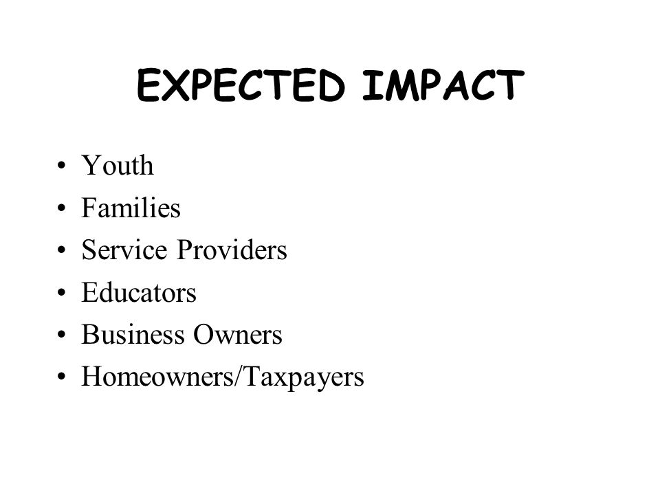 EXPECTED IMPACT Youth Families Service Providers Educators Business Owners Homeowners/Taxpayers