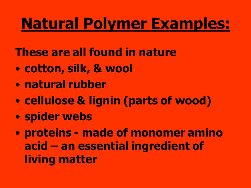 Natural Polymer Examples: These are all found in nature cotton, silk, & wool natural rubber cellulose & lignin (parts of wood) spider webs proteins - made of monomer amino acid – an essential ingredient of living matter