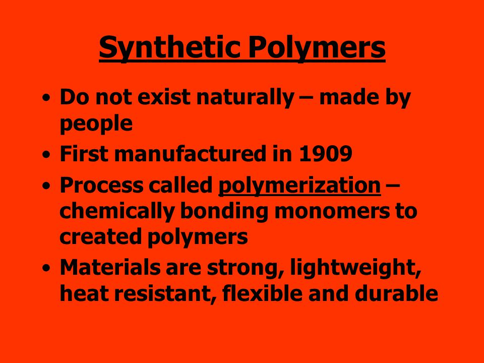 Synthetic Polymers Do not exist naturally – made by people First manufactured in 1909 Process called polymerization – chemically bonding monomers to created polymers Materials are strong, lightweight, heat resistant, flexible and durable