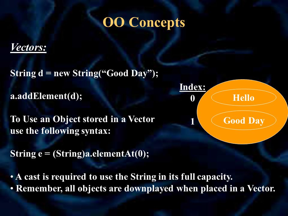 OO Concepts Vectors: String d = new String( Good Day ); a.addElement(d); To Use an Object stored in a Vector use the following syntax: String e = (String)a.elementAt(0); A cast is required to use the String in its full capacity.