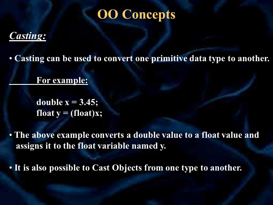 OO Concepts Casting: Casting can be used to convert one primitive data type to another.