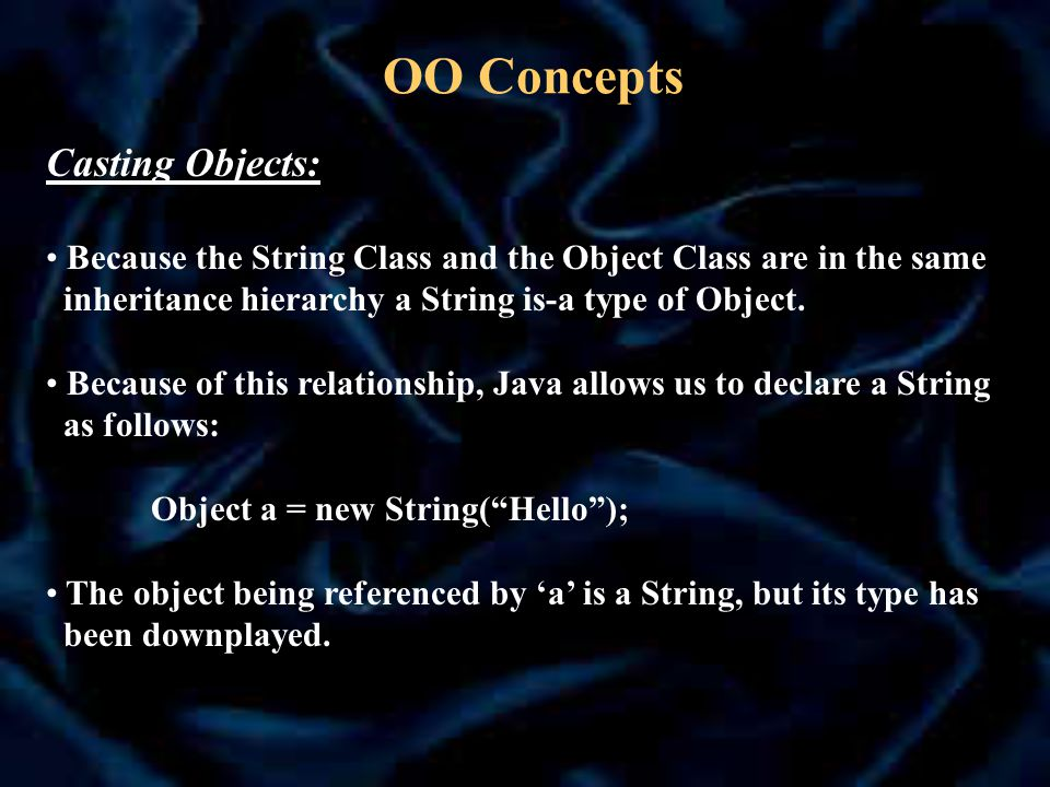 OO Concepts Casting Objects: Because the String Class and the Object Class are in the same inheritance hierarchy a String is-a type of Object.