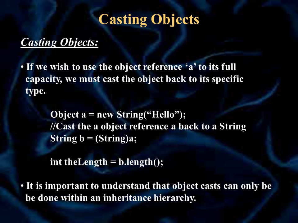 Casting Objects Casting Objects: If we wish to use the object reference 'a' to its full capacity, we must cast the object back to its specific type.