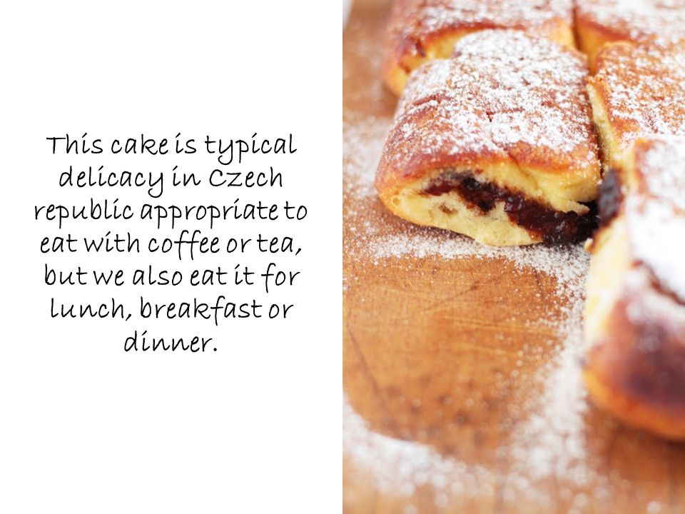 This cake is typical delicacy in Czech republic appropriate to eat with coffee or tea, but we also eat it for lunch, breakfast or dinner.