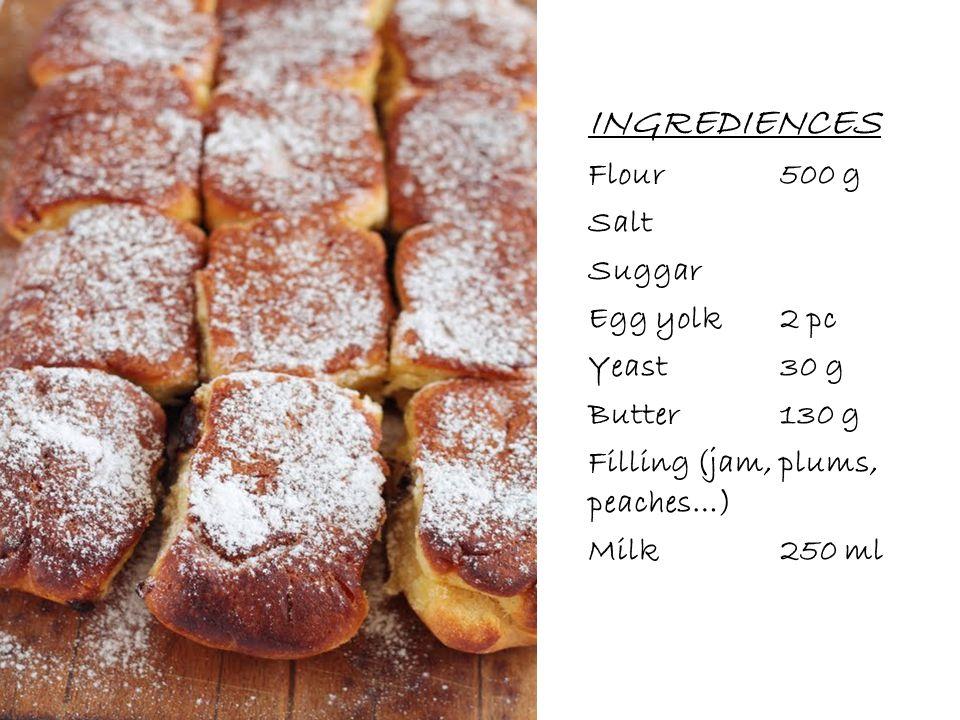 INGREDIENCES Flour500 g Salt Suggar Egg yolk2 pc Yeast30 g Butter130 g Filling (jam, plums, peaches…) Milk250 ml