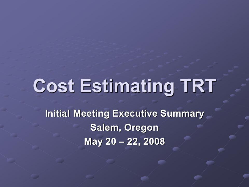 Cost Estimating TRT Initial Meeting Executive Summary Salem, Oregon May 20 – 22, 2008
