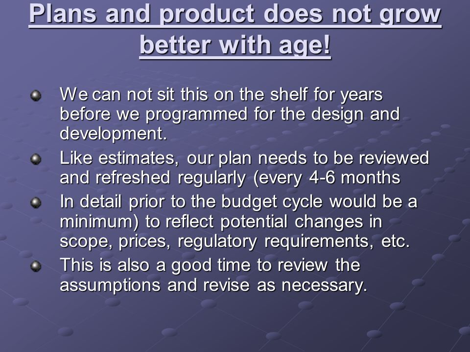 Plans and product does not grow better with age.