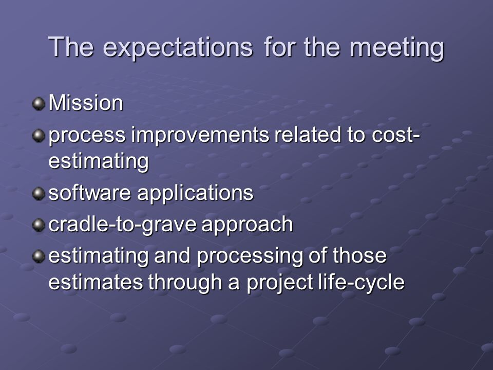 The expectations for the meeting Mission process improvements related to cost- estimating software applications cradle-to-grave approach estimating and processing of those estimates through a project life-cycle