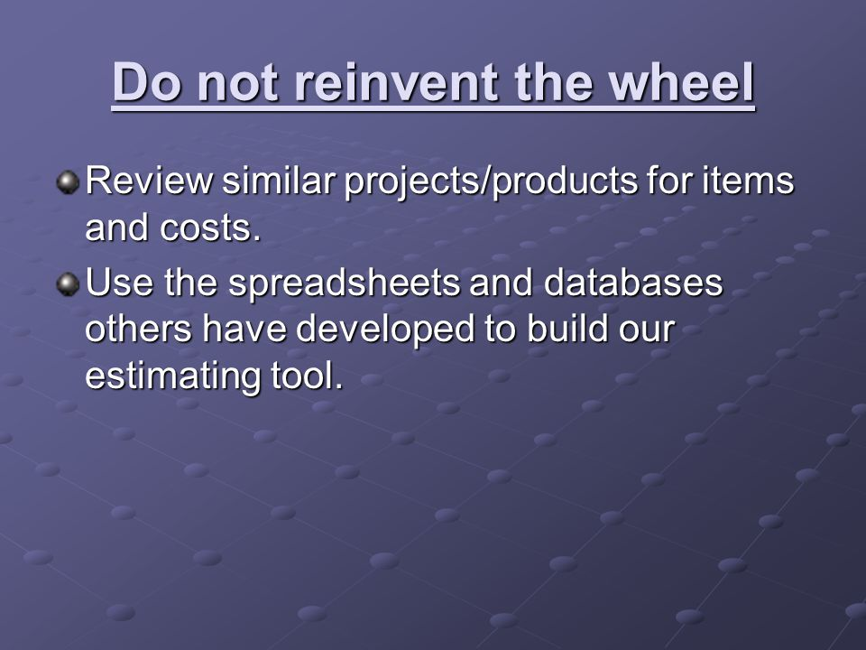 Do not reinvent the wheel Review similar projects/products for items and costs.