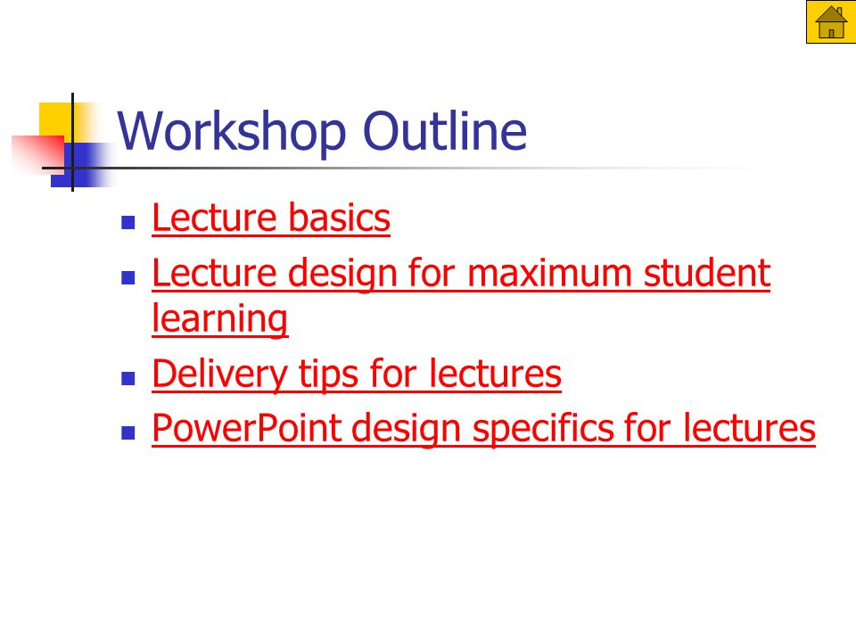 Workshop Outline Lecture basics Lecture design for maximum student learning Lecture design for maximum student learning Delivery tips for lectures PowerPoint design specifics for lectures