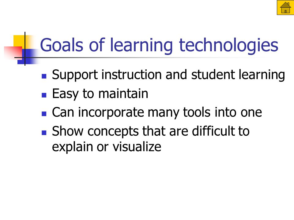 Goals of learning technologies Support instruction and student learning Easy to maintain Can incorporate many tools into one Show concepts that are difficult to explain or visualize