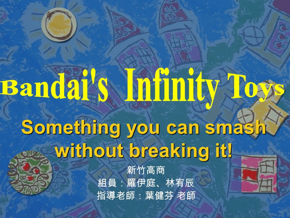 Something you can smash without breaking it! 新竹高商 組員:羅伊庭、林宥辰 指導老師:葉健芬 老師