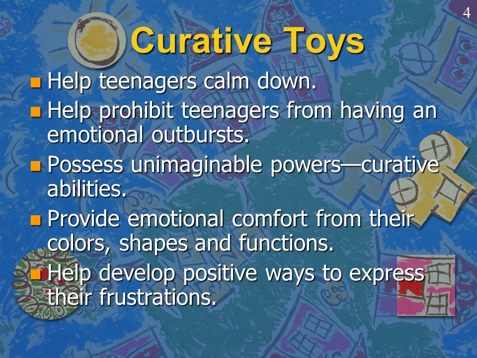 Curative Toys n Help teenagers calm down. n Help prohibit teenagers from having an emotional outbursts. n Possess unimaginable powers—curative abiliti