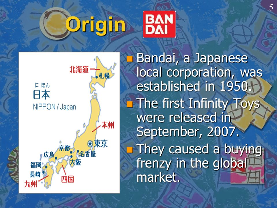 Origin n Bandai, a Japanese local corporation, was established in 1950. n The first Infinity Toys were released in September, 2007. n They caused a bu