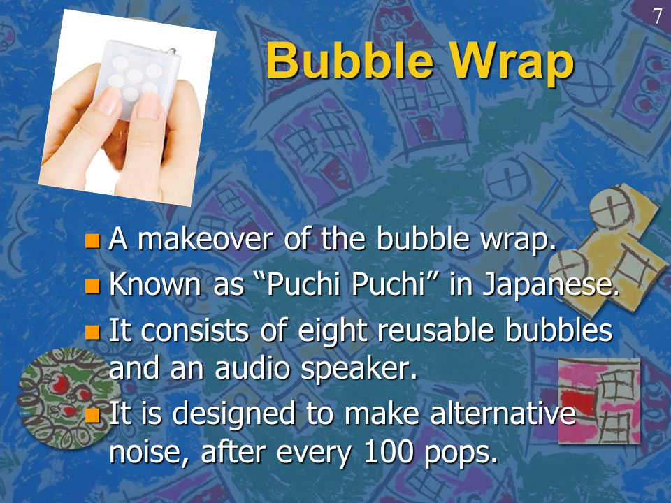 """Bubble Wrap n A makeover of the bubble wrap. n Known as """"Puchi Puchi"""" in Japanese. n It consists of eight reusable bubbles and an audio speaker. n It"""