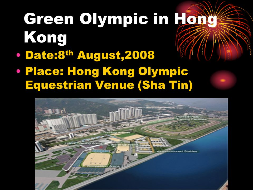 Green Olympic in Hong Kong Date:8 th August,2008 Place: Hong Kong Olympic Equestrian Venue (Sha Tin)