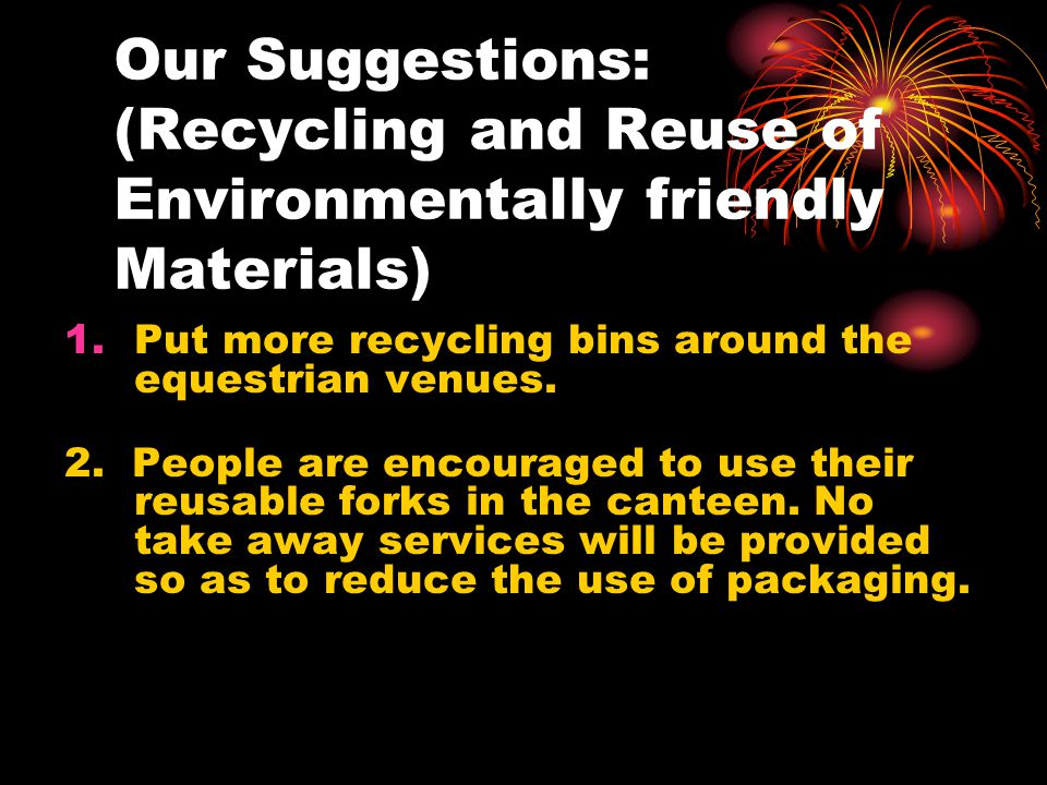 Our Suggestions: (Recycling and Reuse of Environmentally friendly Materials) 1.Put more recycling bins around the equestrian venues.