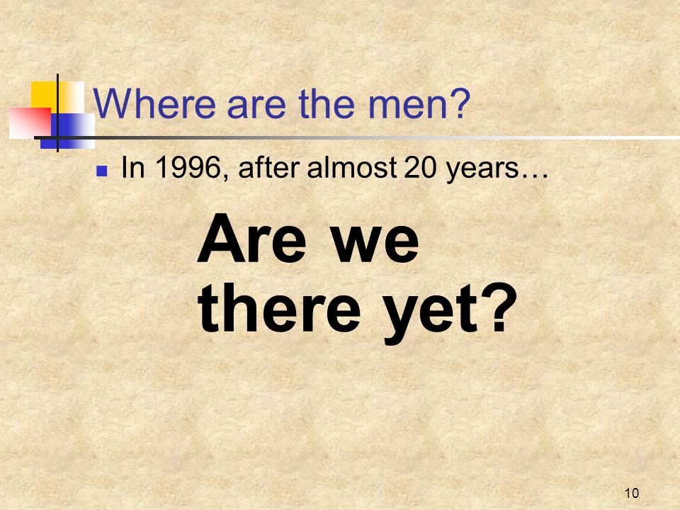 10 Where are the men? In 1996, after almost 20 years… Are we there yet?