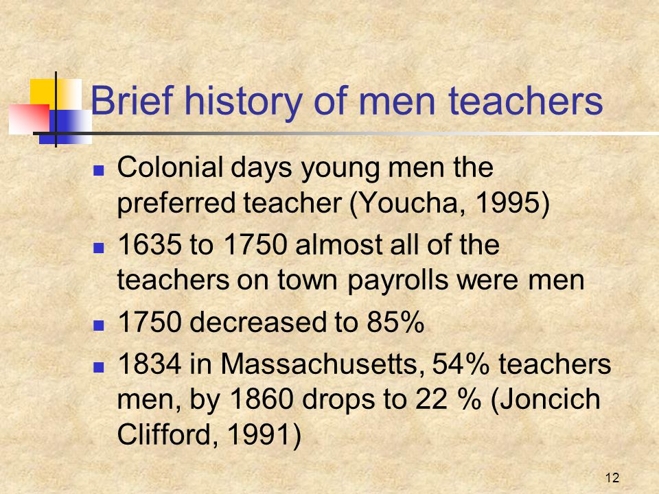 12 Brief history of men teachers Colonial days young men the preferred teacher (Youcha, 1995) 1635 to 1750 almost all of the teachers on town payrolls