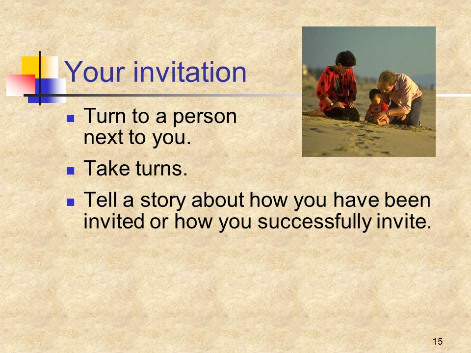15 Your invitation Turn to a person next to you. Take turns. Tell a story about how you have been invited or how you successfully invite.