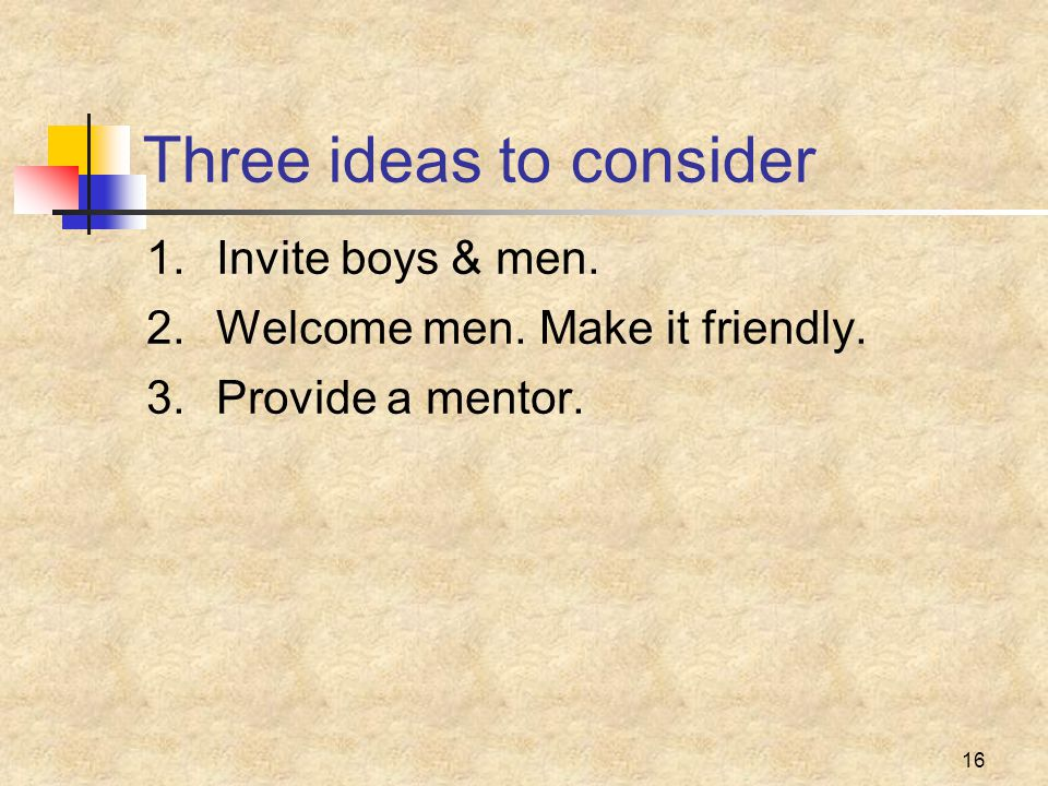 16 Three ideas to consider 1.Invite boys & men. 2.Welcome men. Make it friendly. 3.Provide a mentor.