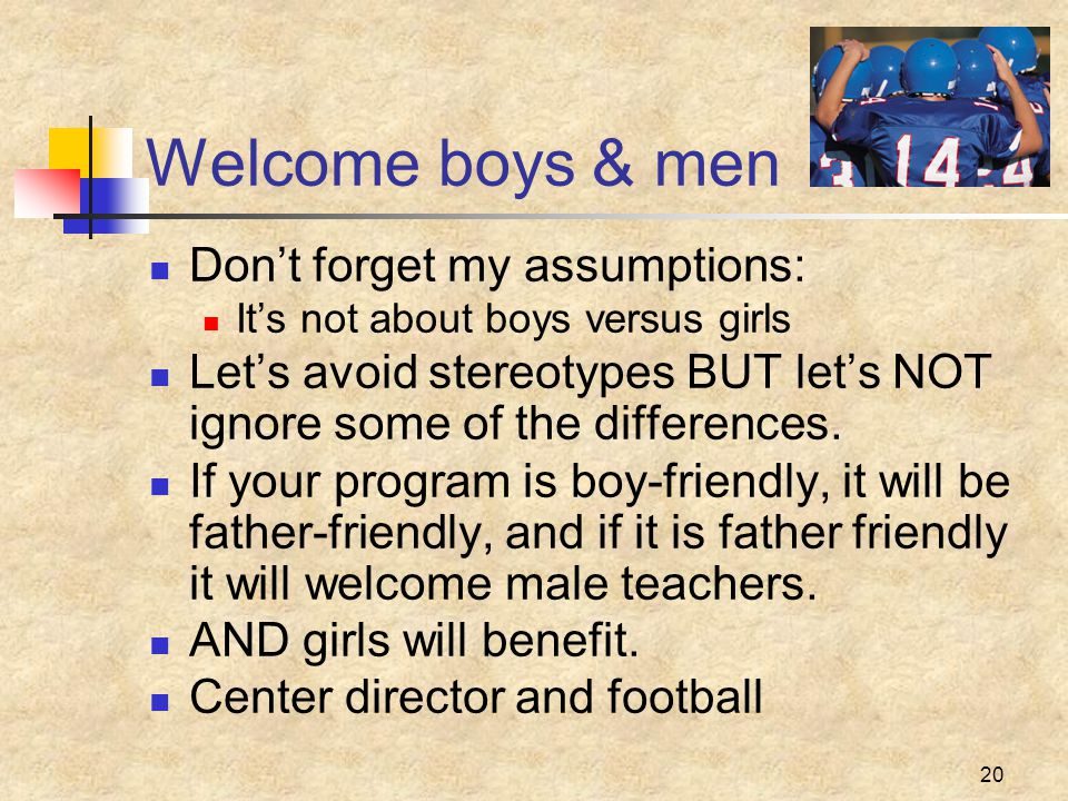 20 Welcome boys & men Don't forget my assumptions: It's not about boys versus girls Let's avoid stereotypes BUT let's NOT ignore some of the differences.