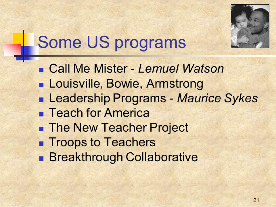 21 Some US programs Call Me Mister - Lemuel Watson Louisville, Bowie, Armstrong Leadership Programs - Maurice Sykes Teach for America The New Teacher Project Troops to Teachers Breakthrough Collaborative