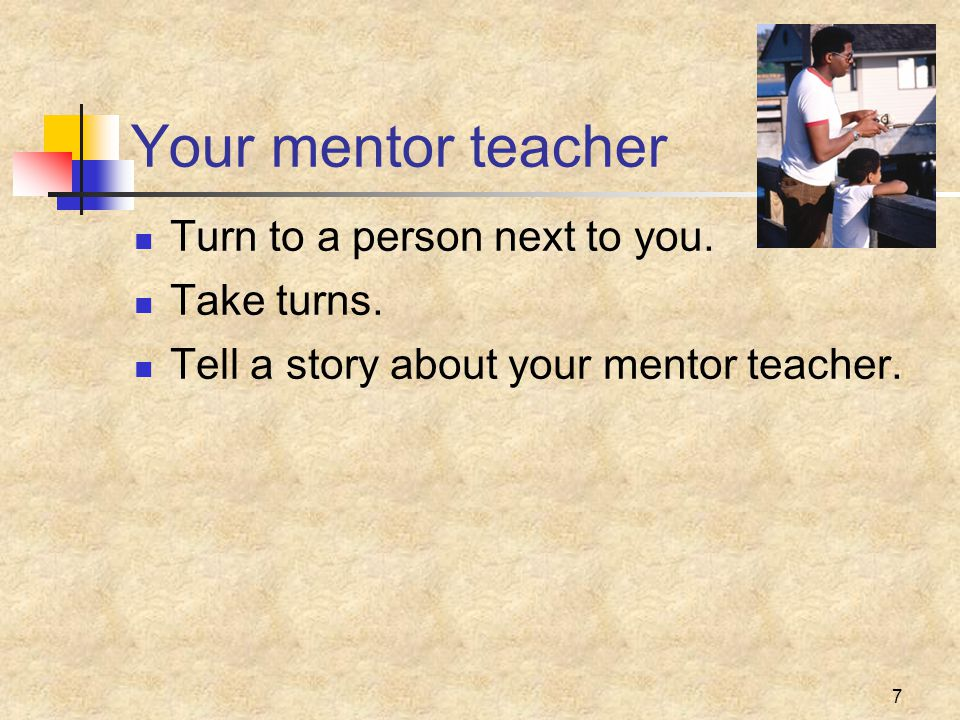 7 Your mentor teacher Turn to a person next to you.