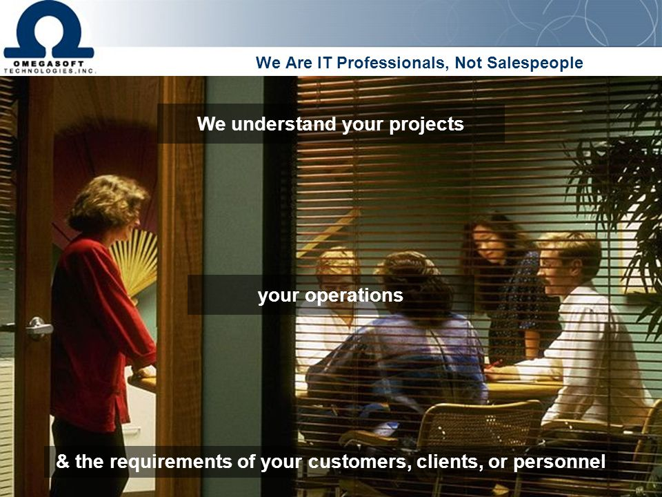 We Are IT Professionals, Not Salespeople We understand your projects & the requirements of your customers, clients, or personnel your operations