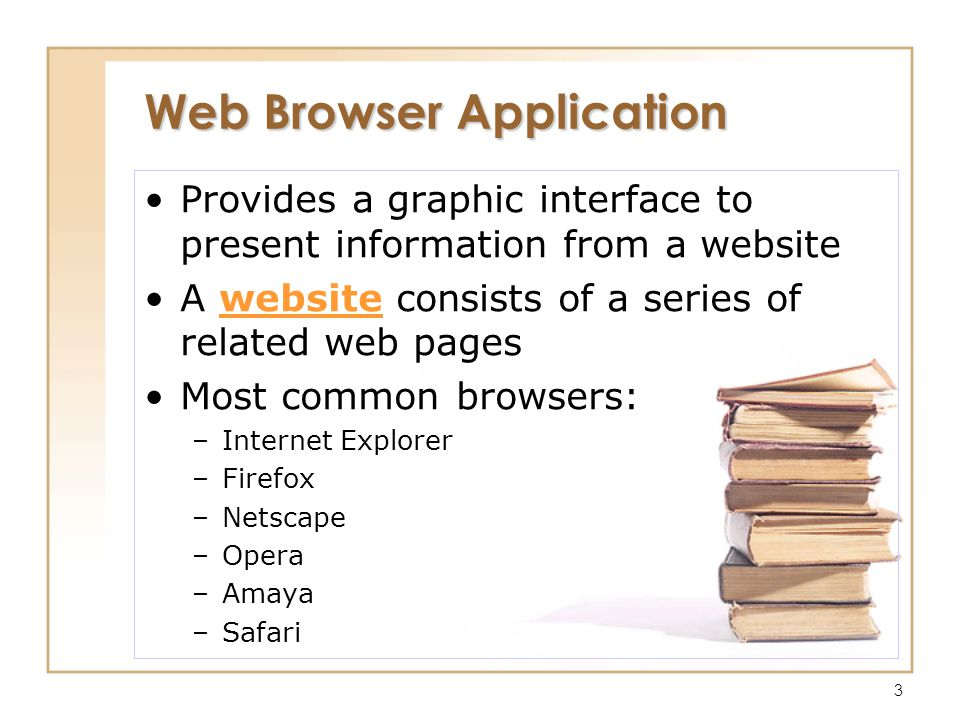 3 Web Browser Application Provides a graphic interface to present information from a website A website consists of a series of related web pages Most