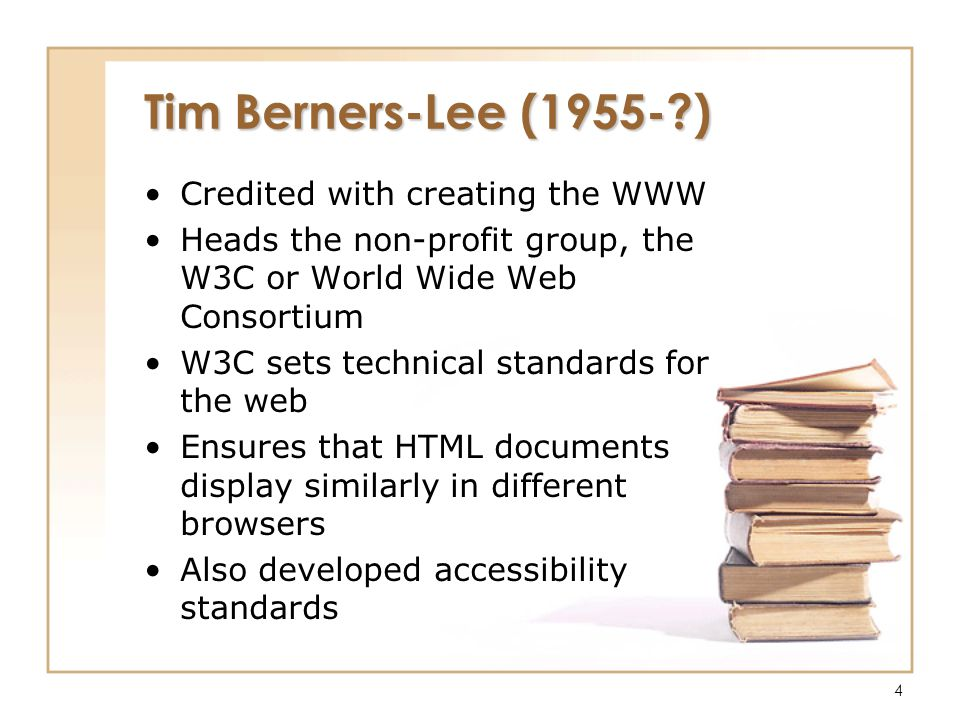 4 Tim Berners-Lee (1955-?) Credited with creating the WWW Heads the non-profit group, the W3C or World Wide Web Consortium W3C sets technical standard