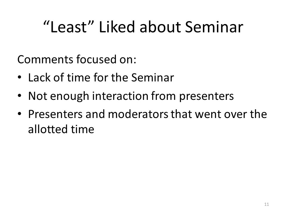 Least Liked about Seminar Comments focused on: Lack of time for the Seminar Not enough interaction from presenters Presenters and moderators that went over the allotted time 11
